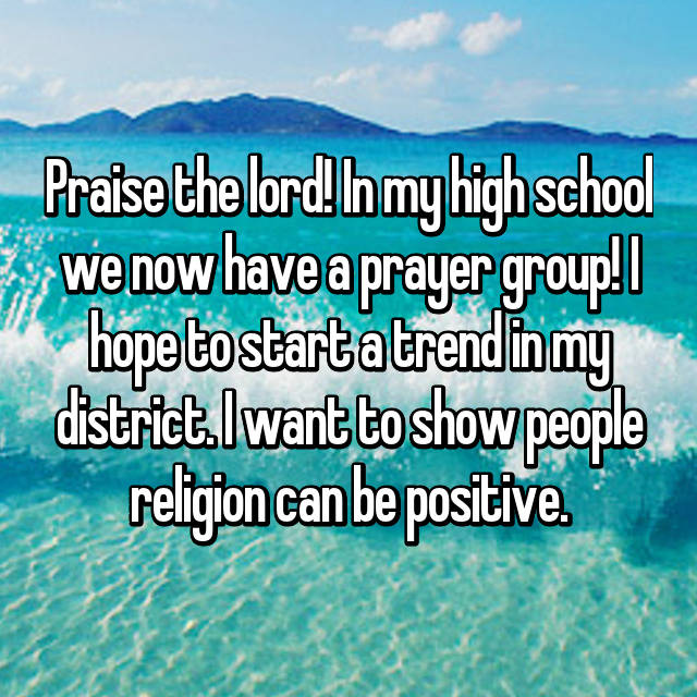 Praise the lord! In my high school we now have a prayer group! I hope to start a trend in my district. I want to show people religion can be positive.
