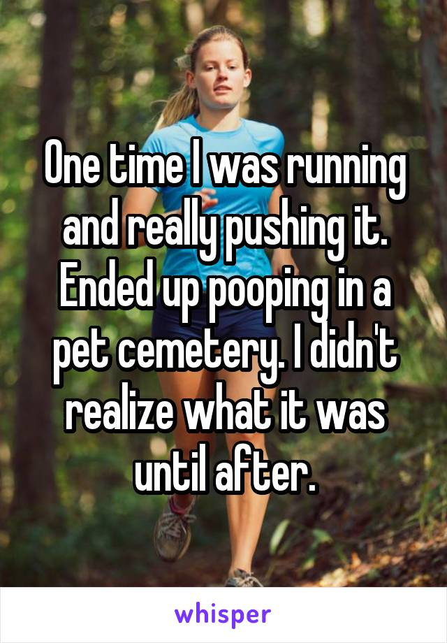 One time I was running and really pushing it. Ended up pooping in a pet cemetery. I didn't realize what it was until after.