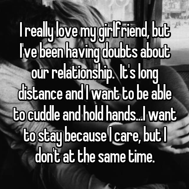 I really love my girlfriend, but I've been having doubts about our relationship.  It's long distance and I want to be able to cuddle and hold hands...I want to stay because I care, but I don't at the same time.