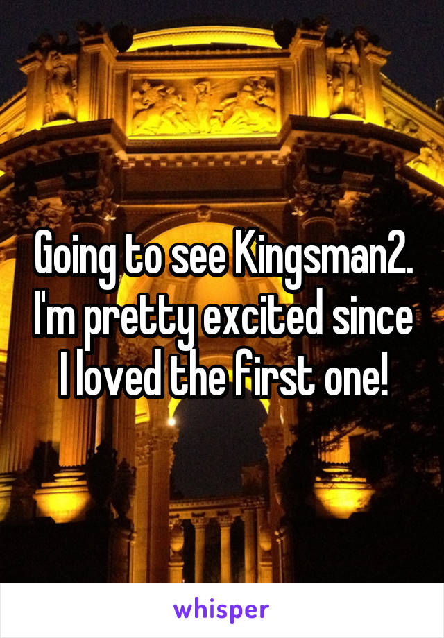 Going to see Kingsman2. I'm pretty excited since I loved the first one!