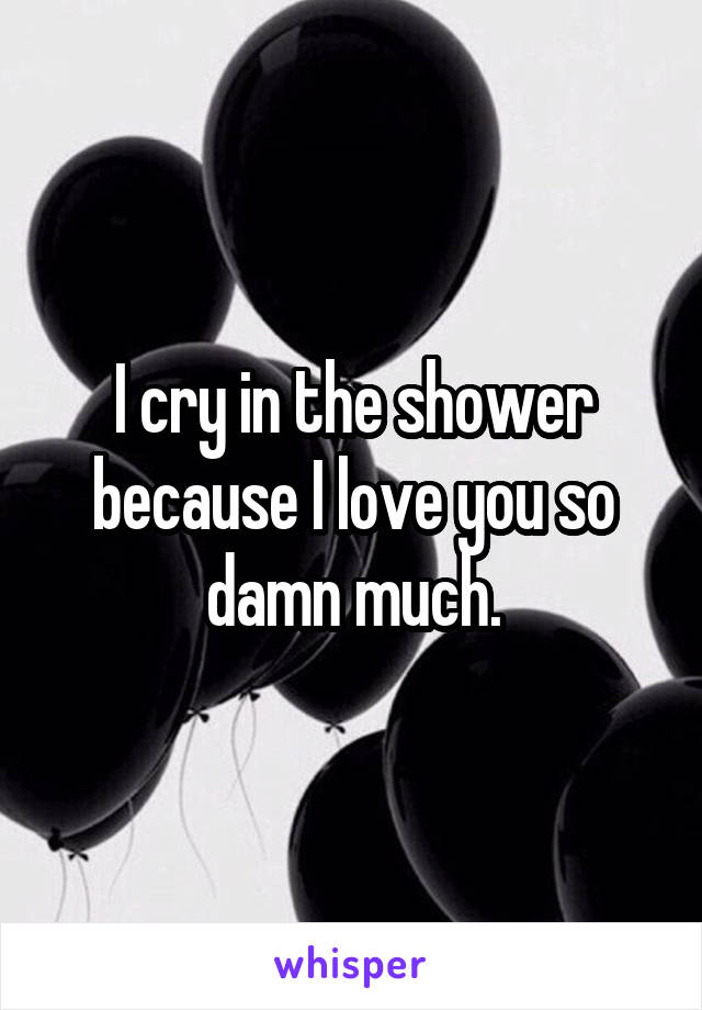 I cry in the shower because I love you so damn much.