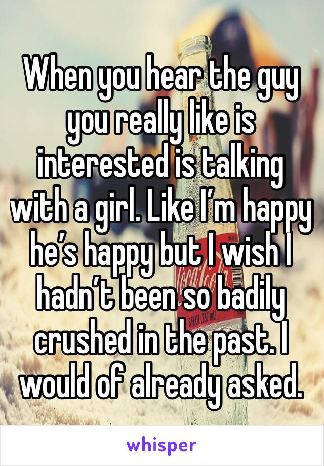 When you hear the guy you really like is interested is talking with a girl. Like I'm happy he's happy but I wish I hadn't been so badily crushed in the past. I would of already asked.