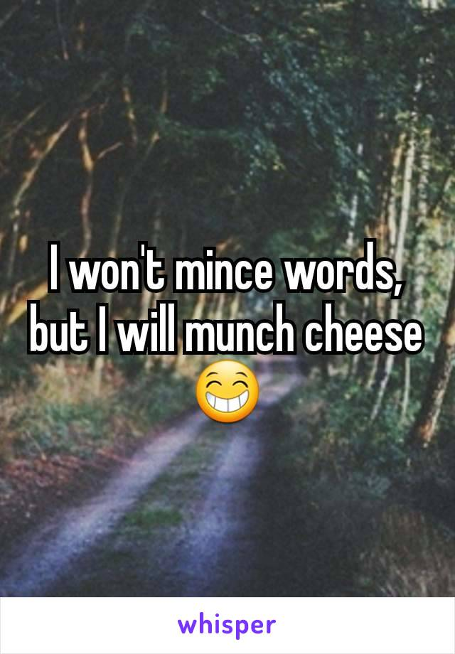 I won't mince words, but I will munch cheese 😁