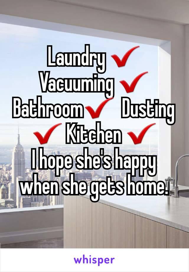Laundry ✔️ Vacuuming ✔️ Bathroom✔️  Dusting ✔️ Kitchen ✔️          I hope she's happy when she gets home.