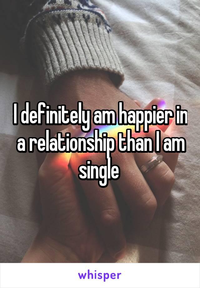 I definitely am happier in a relationship than I am single
