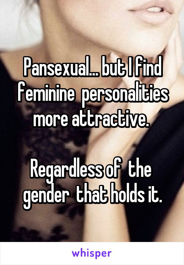 Pansexual... but I find feminine  personalities more attractive.   Regardless of  the  gender  that holds it.