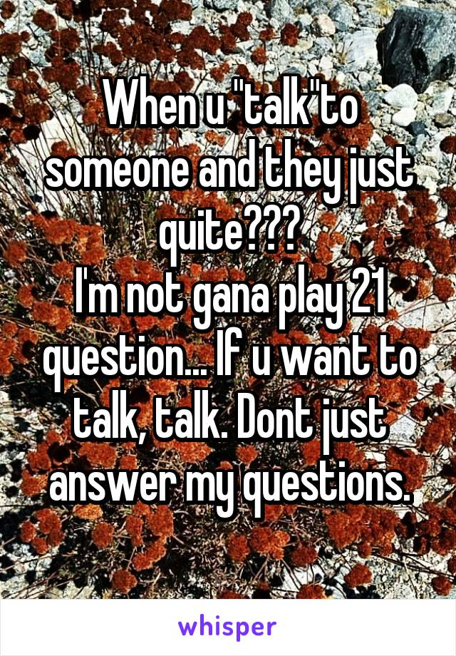 """When u """"talk""""to someone and they just quite??? I'm not gana play 21 question... If u want to talk, talk. Dont just answer my questions."""