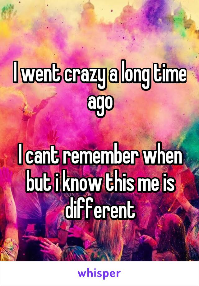 I went crazy a long time ago  I cant remember when but i know this me is different