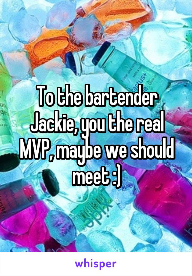 To the bartender Jackie, you the real MVP, maybe we should meet :)