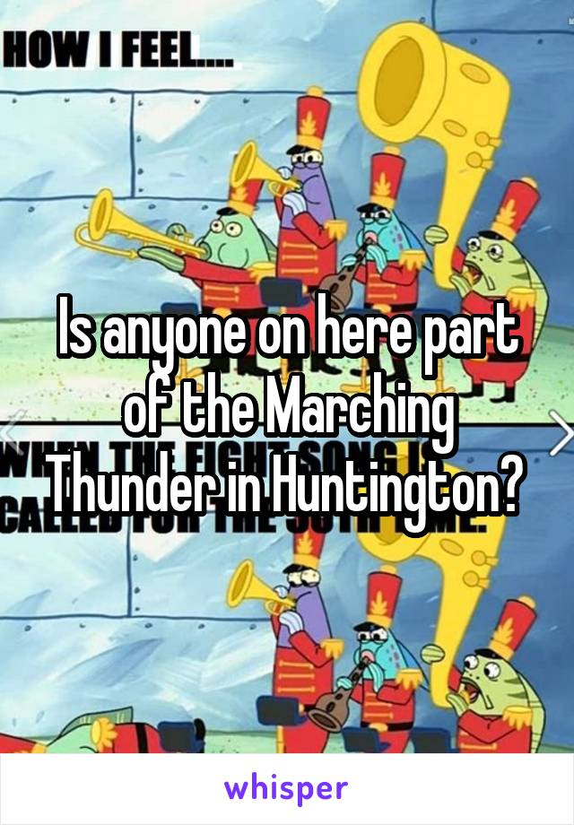Is anyone on here part of the Marching Thunder in Huntington?