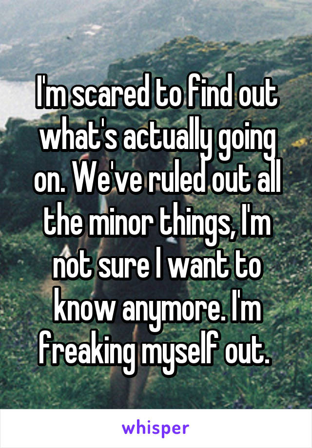 I'm scared to find out what's actually going on. We've ruled out all the minor things, I'm not sure I want to know anymore. I'm freaking myself out.