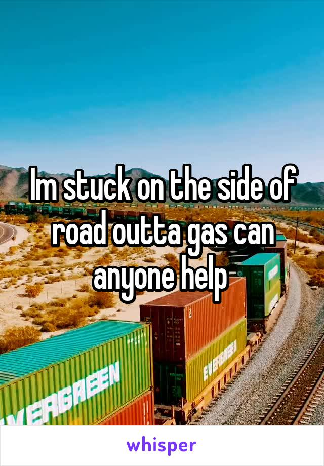 Im stuck on the side of road outta gas can anyone help