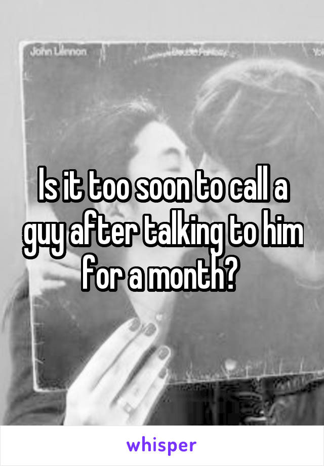 Is it too soon to call a guy after talking to him for a month?