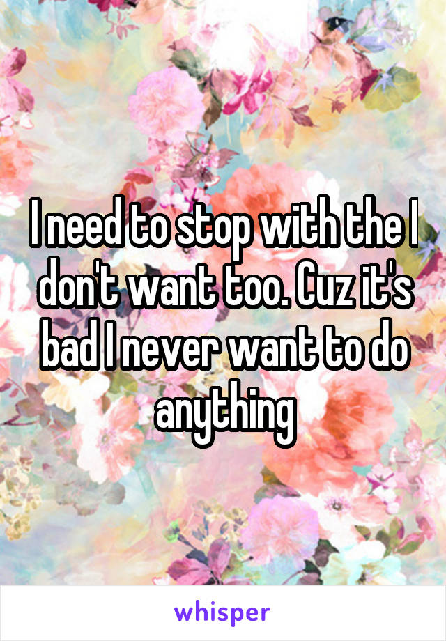 I need to stop with the I don't want too. Cuz it's bad I never want to do anything