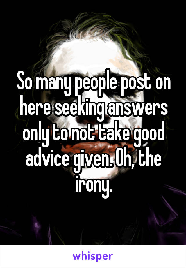 So many people post on here seeking answers only to not take good advice given. Oh, the irony.