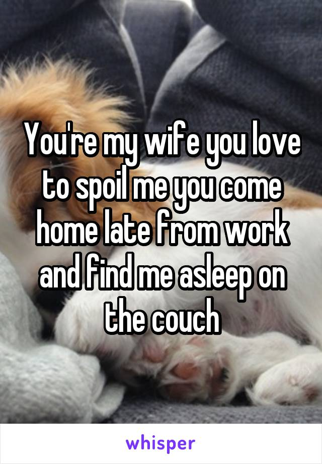 You're my wife you love to spoil me you come home late from work and find me asleep on the couch