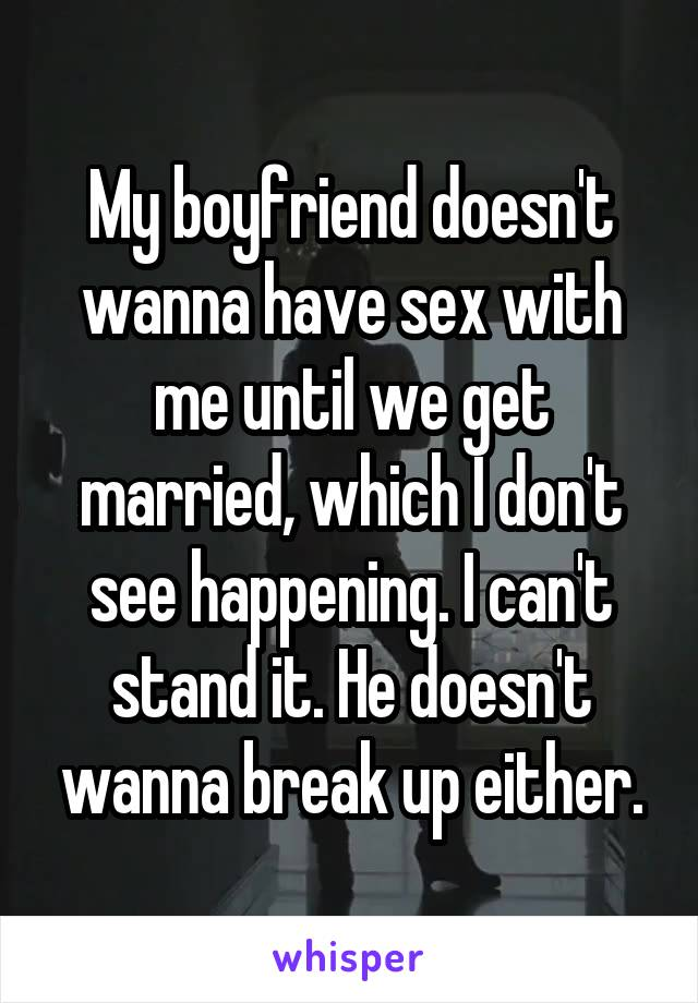 My boyfriend doesn't wanna have sex with me until we get married, which I don't see happening. I can't stand it. He doesn't wanna break up either.