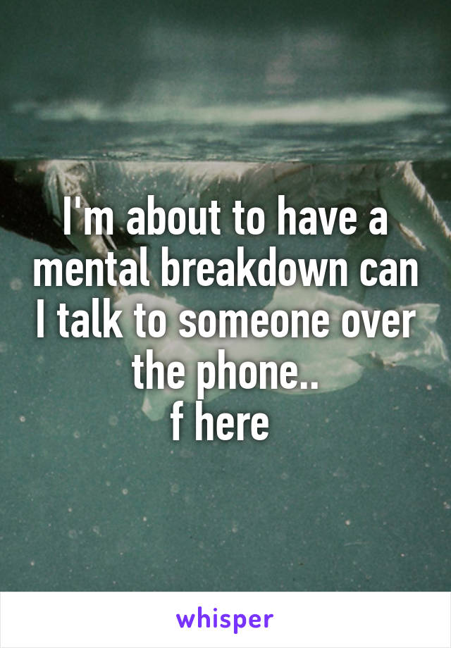 I'm about to have a mental breakdown can I talk to someone over the phone.. f here