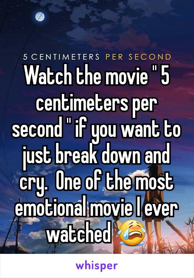 """Watch the movie """" 5 centimeters per second """" if you want to just break down and cry.  One of the most emotional movie I ever watched 😭"""