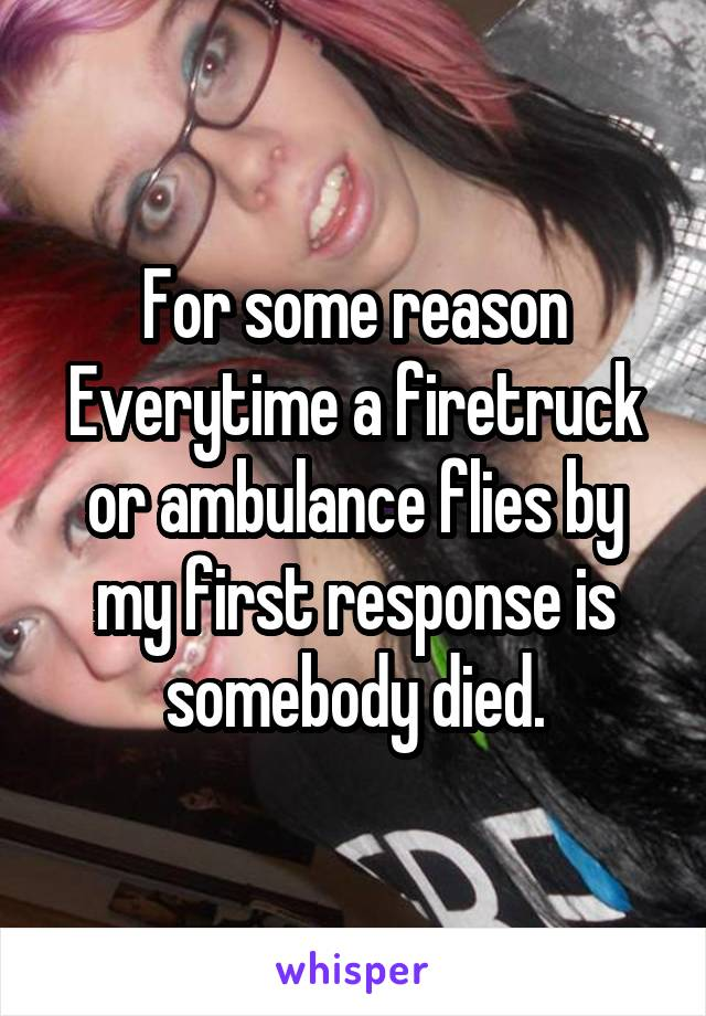 For some reason Everytime a firetruck or ambulance flies by my first response is somebody died.
