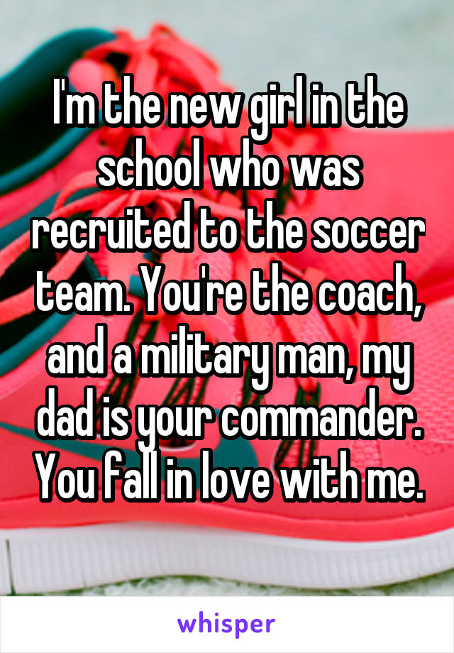 I'm the new girl in the school who was recruited to the soccer team. You're the coach, and a military man, my dad is your commander. You fall in love with me.