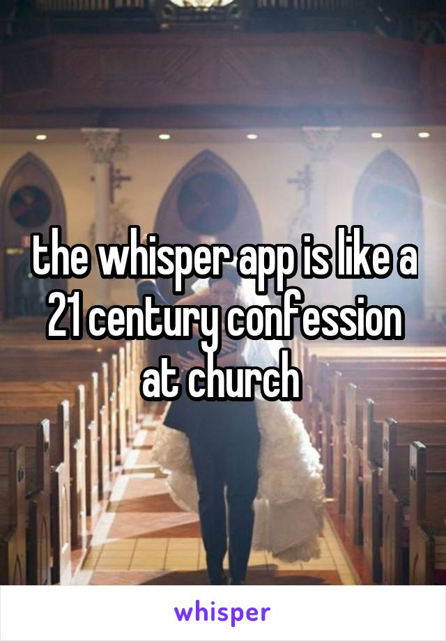 the whisper app is like a 21 century confession at church