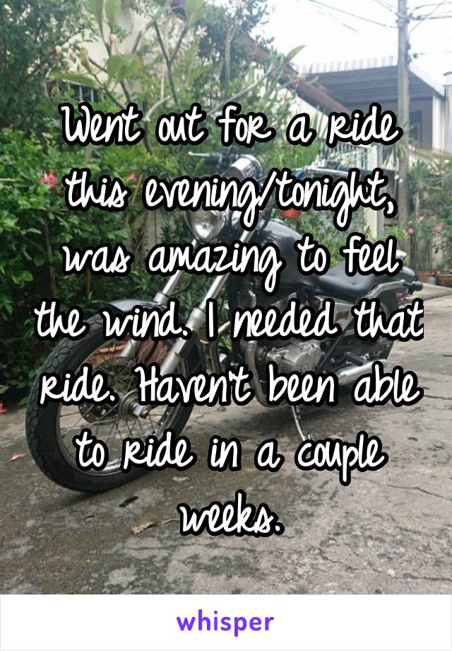 Went out for a ride this evening/tonight, was amazing to feel the wind. I needed that ride. Haven't been able to ride in a couple weeks.
