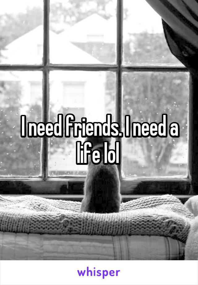 I need friends. I need a life lol