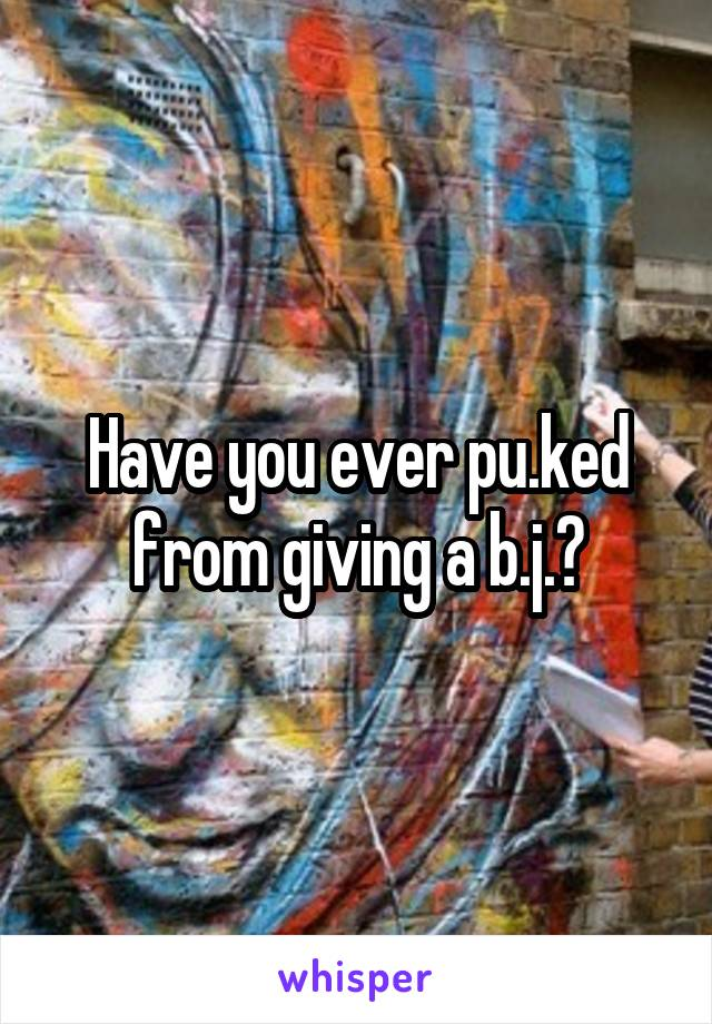 Have you ever pu.ked from giving a b.j.?