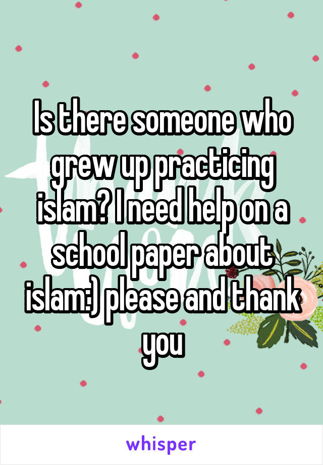 Is there someone who grew up practicing islam? I need help on a school paper about islam:) please and thank you