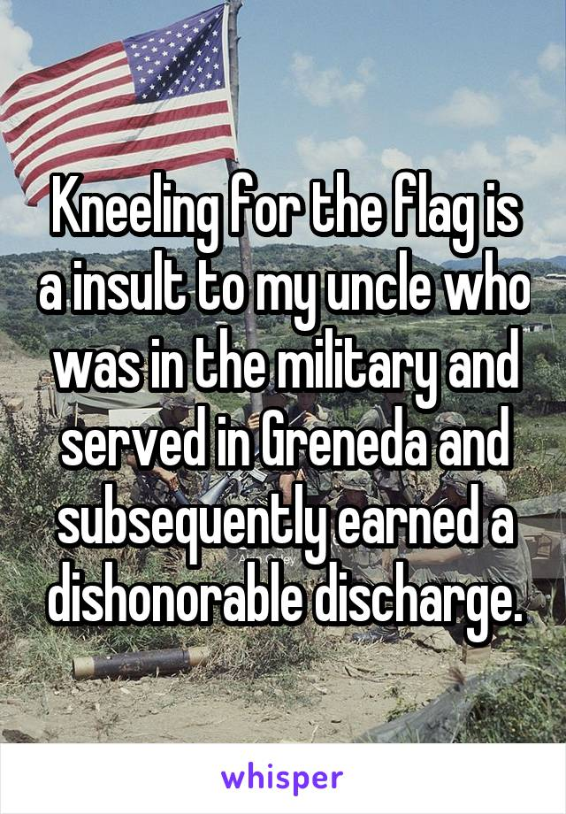 Kneeling for the flag is a insult to my uncle who was in the military and served in Greneda and subsequently earned a dishonorable discharge.