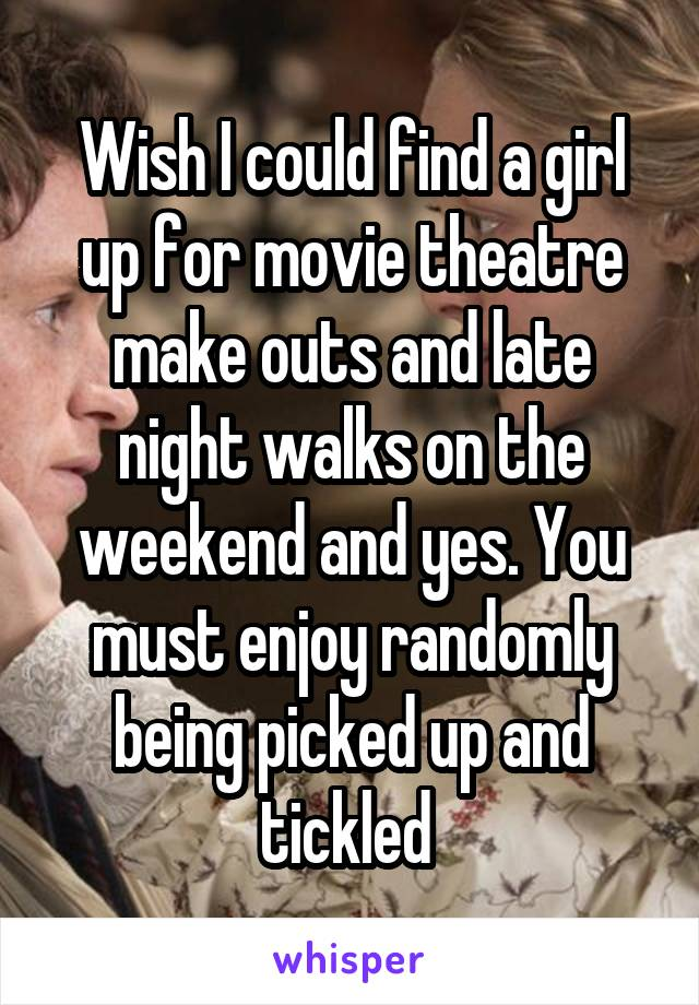 Wish I could find a girl up for movie theatre make outs and late night walks on the weekend and yes. You must enjoy randomly being picked up and tickled