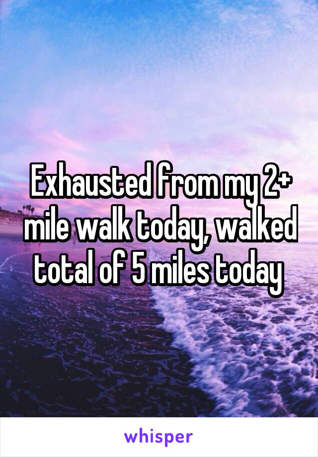 Exhausted from my 2+ mile walk today, walked total of 5 miles today