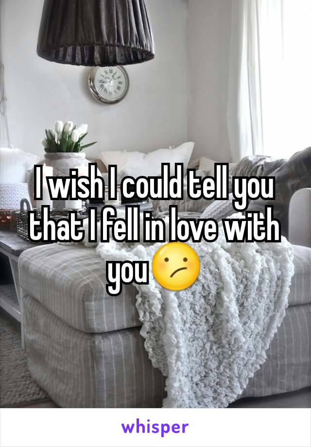 I wish I could tell you that I fell in love with you😕