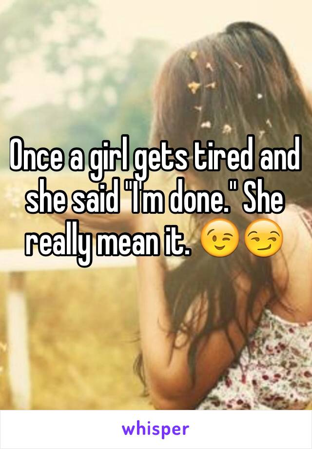 """Once a girl gets tired and she said """"I'm done."""" She really mean it. 😉😏"""