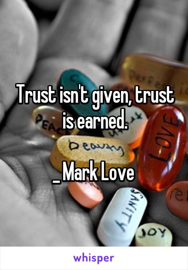 Trust isn't given, trust is earned.  _ Mark Love