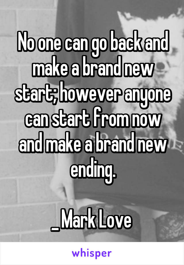No one can go back and make a brand new start; however anyone can start from now and make a brand new ending.  _ Mark Love
