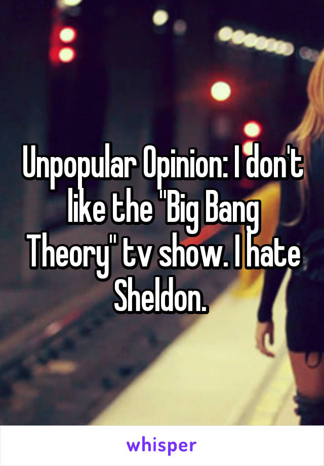 "Unpopular Opinion: I don't like the ""Big Bang Theory"" tv show. I hate Sheldon."