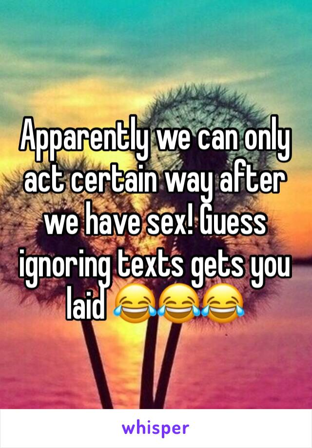 Apparently we can only act certain way after we have sex! Guess ignoring texts gets you laid 😂😂😂