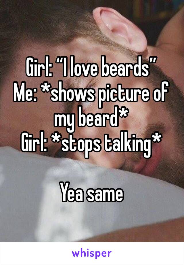 """Girl: """"I love beards"""" Me: *shows picture of my beard* Girl: *stops talking*  Yea same"""