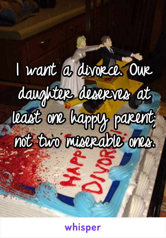 I want a divorce. Our daughter deserves at least one happy parent; not two miserable ones.