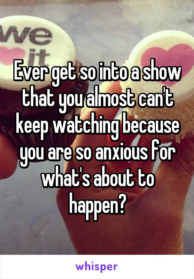 Ever get so into a show that you almost can't keep watching because you are so anxious for what's about to happen?