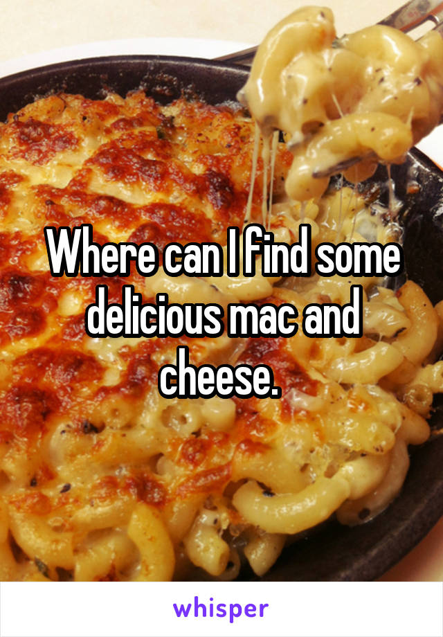 Where can I find some delicious mac and cheese.