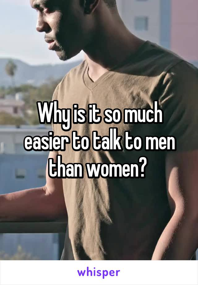 Why is it so much easier to talk to men than women?