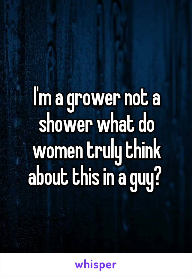 I'm a grower not a shower what do women truly think about this in a guy?