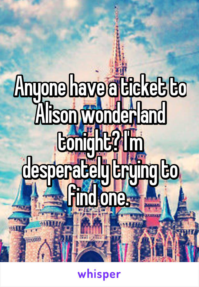 Anyone have a ticket to Alison wonderland tonight? I'm desperately trying to find one.