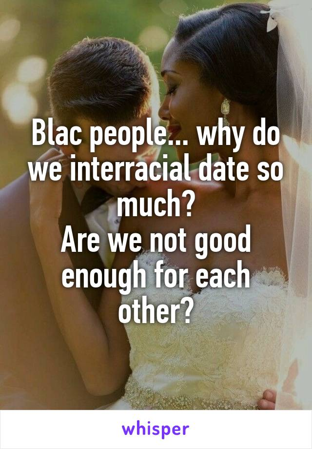 Blac people... why do we interracial date so much? Are we not good enough for each other?