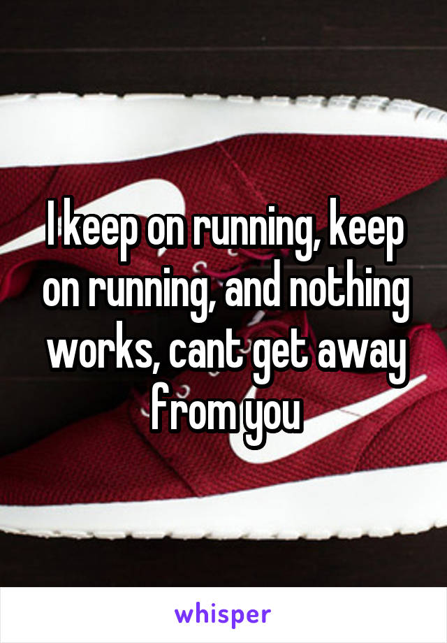 I keep on running, keep on running, and nothing works, cant get away from you