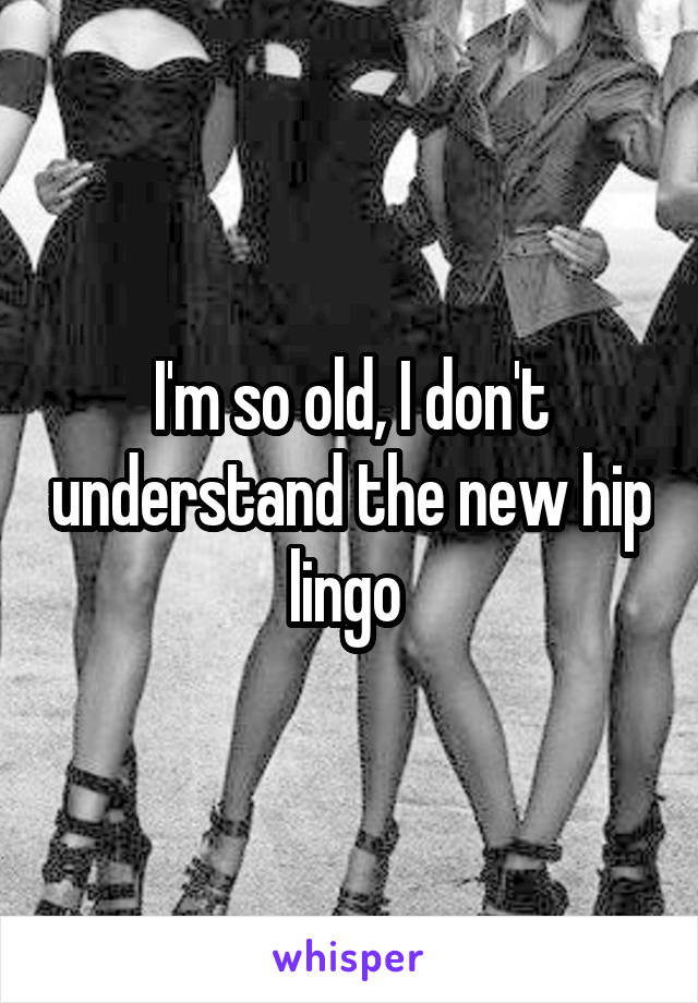 I'm so old, I don't understand the new hip lingo