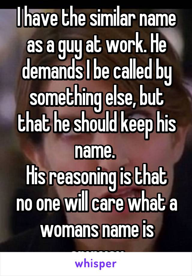 I have the similar name as a guy at work. He demands I be called by something else, but that he should keep his name.  His reasoning is that no one will care what a womans name is anyway